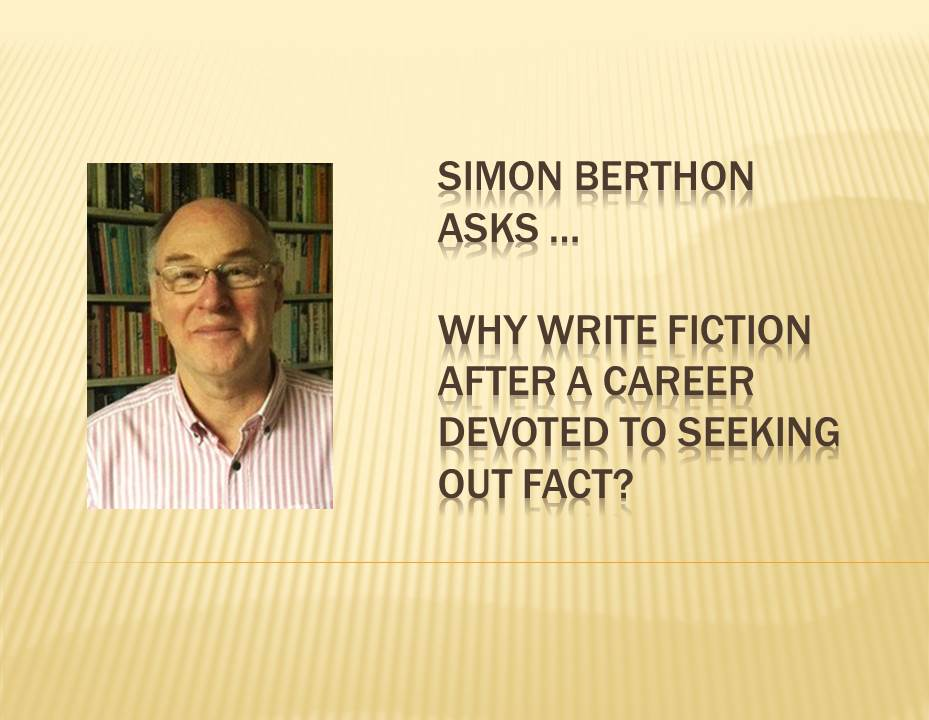 SIMON BERTHON asks Why write fiction after a career devoted to seeking out fact?